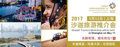 2017沙迦旅游推介会 5月11日 | 上海 名额有限,报名抢位! 丰盛晚宴 惊喜大奖 无限商机